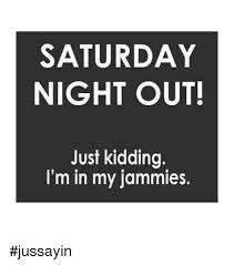 Saturday Night Meme - saturday night out just kidding i m in my jammies jussayin dank