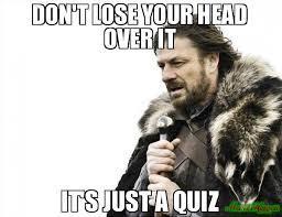 Quiz Meme - don t lose your head over it it s just a quiz meme brace