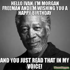Ivan Meme - hello ivan i m morgan freeman and i m wishing you a happy birthday