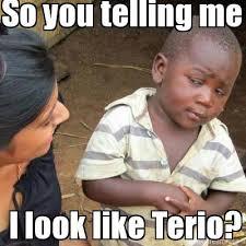 Terio Memes - meme creator so you telling me i look like terio meme generator