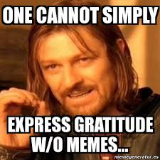Gratitude Meme - meme boromir one cannot simply express gratitude w o memes