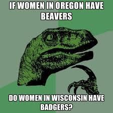 Wisconsin Meme - if women in oregon have beavers do women in wisconsin have badgers