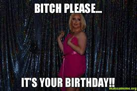 Birthday Bitch Meme - bitch please it s your birthday make a meme