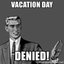 Denied Meme - vacation day denied correction guy meme generator