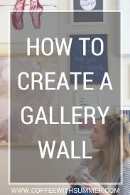 How To Design A Gallery Wall How To Create A Gallery Wall Coffee With Summer