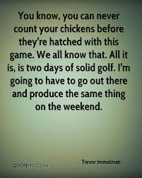 Never Count Your Chicken Before They Hatch Trevor Immelman Quotes Quotehd