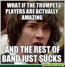 Trumpet Player Memes - what if the trumpet players are actually amazing marching band