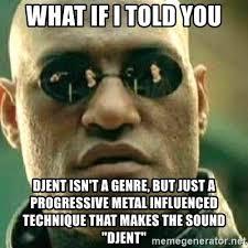 Djent Meme - what if i told you djent isn t a genre but just a progressive metal
