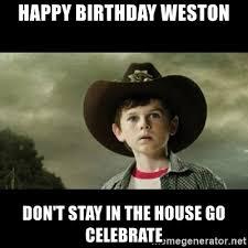 Walking Dead Happy Birthday Meme - happy birthday weston don t stay in the house go celebrate carl