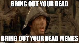 Dead Memes - bring out your dead memes imgflip