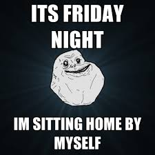Friday Night Meme - its friday night im sitting home by myself create meme