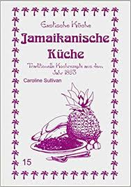 jamaikanische küche jamaikanische küche traditionelle kochrezepte aus dem jahre 1893
