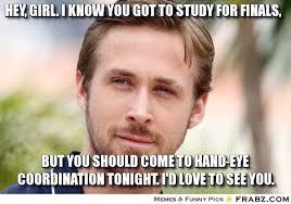 Ryan Gosling Finals Meme - hey girl i know you got to study for finals hey girl ryan