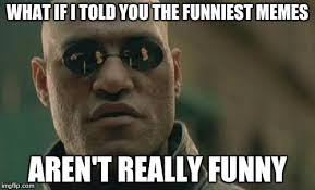 The Funniest Meme - what if i told you the funniest memes aren t really funny meme
