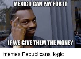Memes Mexico - mexico can pay forit ifwe give them the money memes republicans