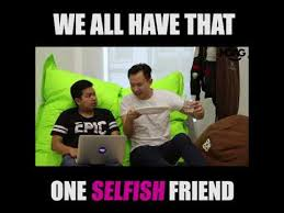 Selfish Meme - we all have that one selfish friend youtube