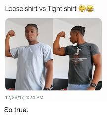 Tight Shirt Meme - loose shirt vs tight shirt 122617 124 pm so true true meme on