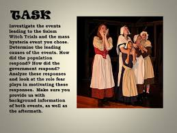 The Salem Witch Trials and Modern Day Mass Hysteria Honors English     SlidePlayer TASK Investigate the events leading to the Salem Witch Trials and the mass hysteria event you