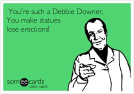 Debbie Downer Meme - you re such a debbie downer you make statues lose erections