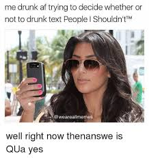 Drunk Text Meme - me drunk af trying to decide whether or not to drunk text people i