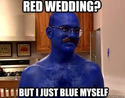 Blue Meme - red wedding but i just blue myself im afraid i just blue myself