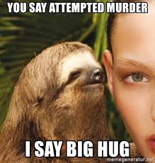 Attempted Murder Meme - you say attempted murder i say big hug the rape sloth meme