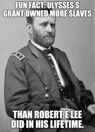 Owned Meme - fun fact ulysses s grant owned more slaves than robert e lee did