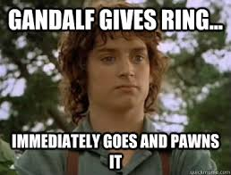 Frodo Meme - gandalf gives ring immediately goes and pawns it douche bag