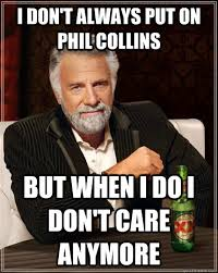 Phil Collins Meme - i don t always put on phil collins but when i do i don t care