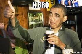 K Meme - k bro upvote obama make a meme