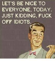Fuck Off Meme - let s be nice to everyone today just kidding fuck off idiots meme