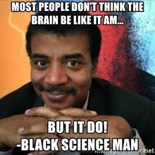 Black Science Man Meme - most people don t think the brain be like it am but it do