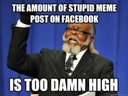 Facebook Post Meme - the amount of stupid meme post on facebook is too damn high i am