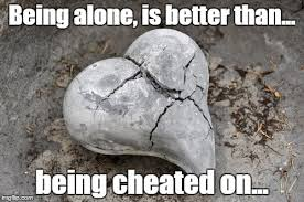 Heart Break Memes - better alone than with a man whore imgflip