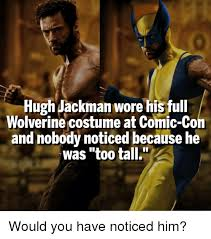 Comic Con Meme - hugh jackman wore his full wolverine costume at comic con and