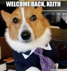Welcome Meme - welcome back keith meme lawyer dog 48461 memeshappen