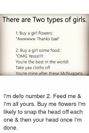 Buy All The Food Meme - there are two types of girls 1 buy a girl flowers awwwww thanks bae