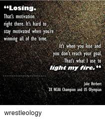 You Light My Fire Losing That U0027s Motivation Right There It U0027s Hard To Stay Motivated