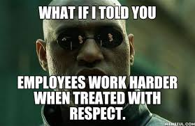 Meme What If I Told You - what if i told you employees work harder when treated with respect