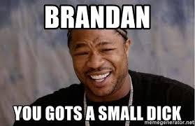 Tiny Dick Memes - brandan you gots a small dick xibithappy meme generator