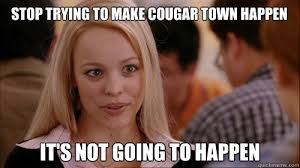 Cougar Town Memes - stop trying to make cougar town happen it s not going to happen