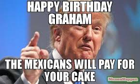 Graham Meme - happy birthday graham the mexicans will pay for your cake meme