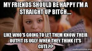 Ugly Girl Meme - my friends should be happy i m a straight up bitch like who s