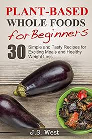 whole foods plant based whole foods for beginners 30 simple and