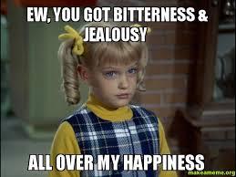 Ew Meme - ew you got bitterness jealousy all over my happiness make a meme