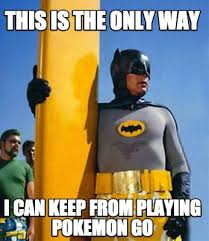 Way To Go Meme - this is the only way i can keep from playing pokemon go batman