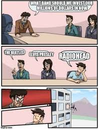 Radiohead Meme - boardroom meeting suggestion meme imgflip