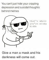 Meme Mask - you can t just hide your crippling depression and suicidal