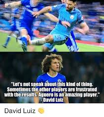 David Luiz Meme - nsla let s not speak aboutthiskind of thing sometimes the other