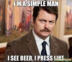 Beer Meme - i m a simple man i see beer i press like meme ron swanson 59791